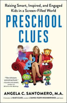 Preschool Clues: Raising Smart, Inspired, and Engaged Kids in a Screen-Filled World, Angela C. Santomero