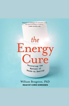 The Energy Cure: Unraveling the Mystery of Hands-On Healing, PhD Bengston