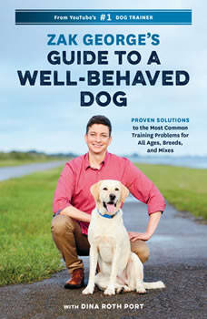 Zak George's Guide to a Well-Behaved Dog: Proven Solutions to the Most Common Training Problems for All Ages, Breeds, and Mixes, Zak George