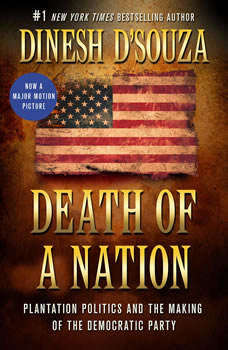 Death of a Nation: Plantation Politics and the Making of the Democratic Party Plantation Politics and the Making of the Democratic Party, Dinesh D'Souza