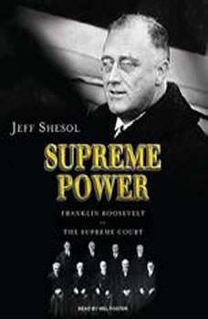 Supreme Power: Franklin Roosevelt vs. the Supreme Court, Jeff Shesol