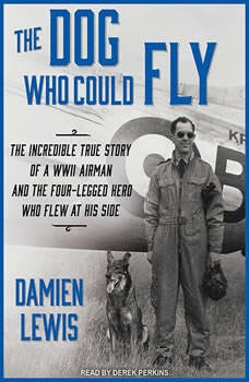 The Dog Who Could Fly: The Incredible True Story of a WWII Airman and the Four-legged Hero Who Flew at His Side, Damien Lewis