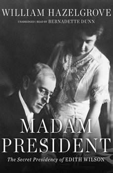 Madam President: The Secret Presidency of Edith Wilson, William Hazelgrove