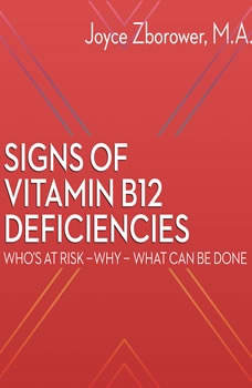 Signs of Vitamin B12 Deficiencies -- Who's At Risk - Why - What Can Be Done, Joyce Zborower