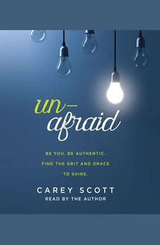 Unafraid: Be you. Be authentic. Find the grit and grace to shine., Carey Scott