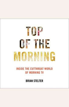 Top of the Morning: Inside the Cutthroat World of Morning TV Inside the Cutthroat World of Morning TV, Brian Stelter