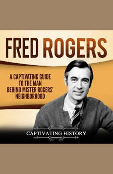 Fred Rogers: A Captivating Guide to the Man Behind Mister Rogers' Neighborhood, Captivating History