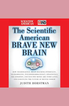 The Scientific American Brave New Brain: How Neuroscience, Brain-Machine Interfaces, Neuroimaging, Psychopharmacology, Epigenetics, the Internet, and Our Own Minds are Stimulating and Enhancing the Future of Mental Power, Judith Horstman
