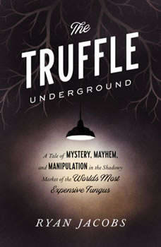 The Truffle Underground: A Tale of Mystery, Mayhem, and Manipulation in the Shadowy Market of the World's Most Expensive Fungus, Ryan Jacobs