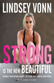 Strong is the New Beautiful: Embrace Your Natural Beauty, Eat Clean, and Harness Your Power Embrace Your Natural Beauty, Eat Clean, and Harness Your Power, Lindsey Vonn