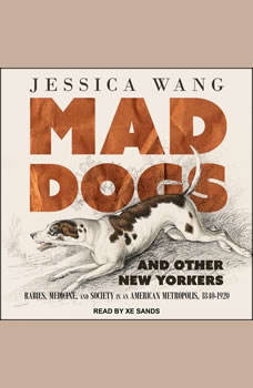 Mad Dogs and Other New Yorkers: Rabies, Medicine, and Society in an American Metropolis, 1840–1920, Jessica Wang