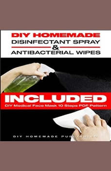 DIY HOMEMADE DISINFECTANT SPRAY & ANTIBACTERIAL WIPES: Easy Step-by-Step Guide (with Pictures) to Make your Hand Sanitizer Germicidal Wipes & Sanitizing Spray at Home. Do It Yourself in 5 minutes!, DIY Homemade Publishing
