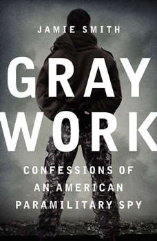Gray Work: Confessions of an American Paramilitary Spy Confessions of an American Paramilitary Spy, Jamie Smith