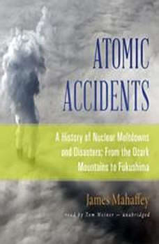 Atomic Accidents: A History of Nuclear Meltdowns and Disasters; From the Ozark Mountains to Fukushima A History of Nuclear Meltdowns and Disasters; From the Ozark Mountains to Fukushima, James Mahaffey