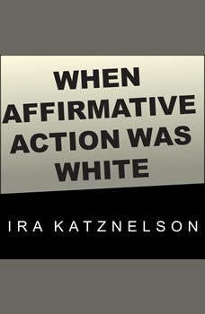 When Affirmative Action Was White: An Untold History of Racial Inequality in Twentieth-Century America, Ira Katznelson