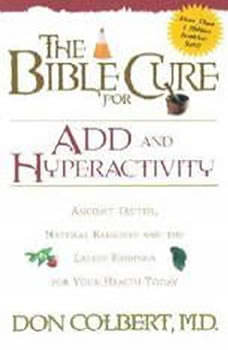 The Bible Cure for ADD and Hyperactivity: Ancient Truths, Natural Remedies and the Latest Findings for Your Health Today Ancient Truths, Natural Remedies and the Latest Findings for Your Health Today, Don Colbert