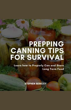 Prepping Canning Tips for Survival: Learn how to Properly Can and Store Long Term Food, Stephen Berkley