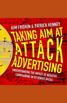 Taking Aim at Attack Advertising: Understanding The Impact of Negative Campaigning in US Senate Races Understanding The Impact of Negative Campaigning in US Senate Races, Kim Fridkin