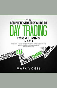 The Complete Strategy Guide to Day Trading for a Living in 2019: Revealing the Best Up-to-Date Forex, Options, Stock and Swing Trading Strategies of 2019 (Beginners Guide), Mark Vogel