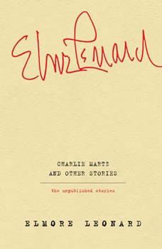 Charlie Martz and Other Stories: The Unpublished Stories, Elmore Leonard