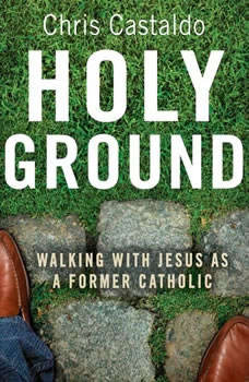 Holy Ground: Walking with Jesus as a Former Catholic, Christopher A. Castaldo