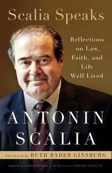 Scalia Speaks: Reflections on Law, Faith, and Life Well Lived Reflections on Law, Faith, and Life Well Lived, Antonin Scalia