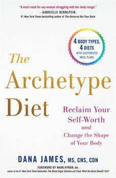 The Archetype Diet: Reclaim Your Self-Worth and Change the Shape of Your Body, Dana James