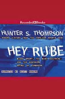 Hey Rube: Blood Sport, the Bush Doctrine, and the Downward Spiral of Dumbness Blood Sport, the Bush Doctrine, and the Downward Spiral of Dumbness, Hunter S. Thompson