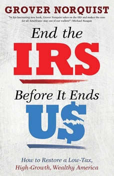 End the IRS Before It Ends Us: How to Restore a Low Tax, High Growth, Wealthy America, Grover Norquist