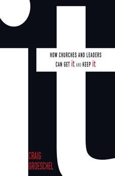 It: How Churches and Leaders Can Get It and Keep It, Craig Groeschel