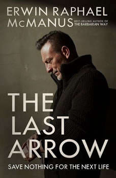 The Last Arrow: Save Nothing for the Next Life, Erwin Raphael McManus