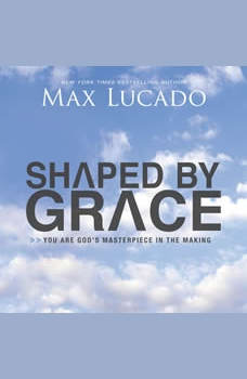 Shaped By Grace: You are God's Masterpiece in the Making, Max Lucado