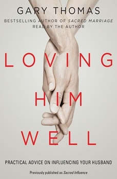 Loving Him Well: Practical Advice on Influencing Your Husband, Gary Thomas