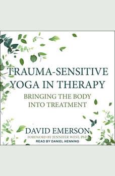 Trauma-Sensitive Yoga in Therapy: Bringing the Body into Treatment, David Emerson