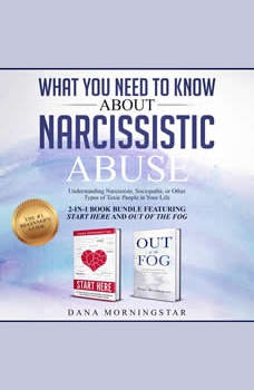 What You Need to Know About Narcissistic Abuse: 2-in 1 Book Bundle Featuring Start Here and Out of the Fog: Understanding Narcissists, Sociopaths, or Other Types of Toxic People in Your Life, Dana Morningstar