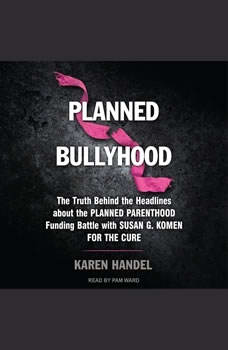 Planned Bullyhood: The Truth Behind the Headlines about the Planned Parenthood Funding Battle with Susan G. Komen for the Cure The Truth Behind the Headlines about the Planned Parenthood Funding Battle with Susan G. Komen for the Cure, Karen Handel