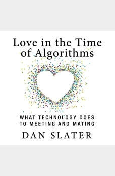 Love in the Time of Algorithms: What TechnologyDoes to Meeting and Mating, Dan Slater