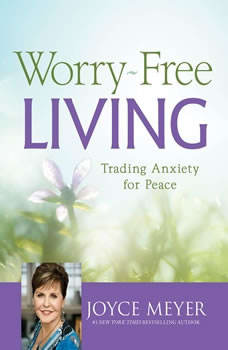 Worry-Free Living: Trading Anxiety for Peace, Joyce Meyer