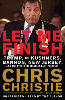Let Me Finish: Trump, the Kushners, Bannon, New Jersey, and the Power of In-Your-Face Politics, Chris Christie