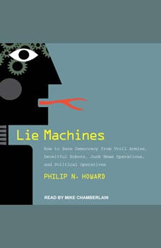 Lie Machines: How to Save Democracy from Troll Armies, Deceitful Robots, Junk News Operations, and Political Operatives, Philip N. Howard