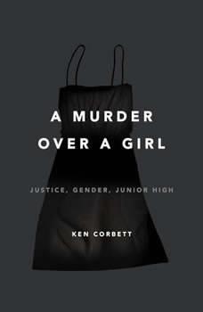 A Murder Over a Girl: Justice, Gender, Junior High, Ken Corbett
