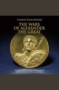 Wars of Alexander the Great, The: The History of the Campaigns in Persia and India that Established the World's Largets Empire, Charles River Editors