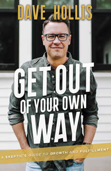 Get Out of Your Own Way: A Skeptic's Guide to Growth and Fulfillment, Dave Hollis