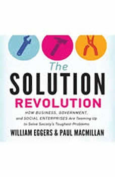 The Solution Revolution: How Business, Government, and Social Enterprises Are Teaming Up to Solve Societys Toughest Problems, William Eggers