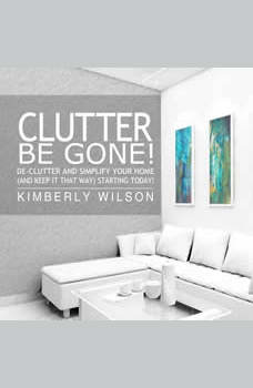 Clutter Be Gone!: De-clutter and Simplify Your Home (And Keep It That Way) Starting Today!, Kimberly Wilson