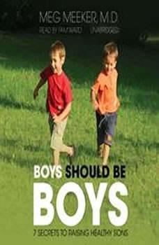 Boys Should Be Boys: 7 Secrets to Raising Healthy Sons, Meg Meeker, M.D.