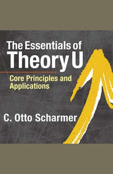 The Essentials of Theory U: Core Principles and Applications Core Principles and Applications, C. Otto Scharmer