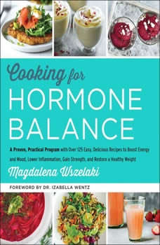 Cooking for Hormone Balance: A Proven, Practical Program with Over 125 Easy, Delicious Recipes to Boost Energy and Mood, Lower Inflammation, Gain Strength, and Restore a Healthy Weight, Magdalena Wszelaki