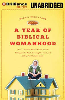 A Year of Biblical Womanhood: How a Liberated Woman Found Herself Sitting on Her Roof, Covering Her Head, and Calling Her Husband Master How a Liberated Woman Found Herself Sitting on Her Roof, Covering Her Head, and Calling Her Husband Master, Rachel Held Evans