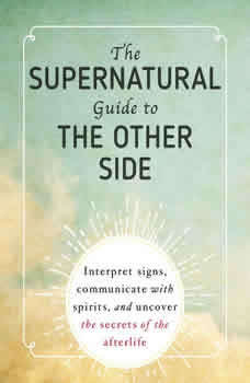 The Supernatural Guide to the Other Side: Interpret signs, communicate with spirits, and uncover the secrets of the afterlife Interpret signs, communicate with spirits, and uncover the secrets of the afterlife, Adams Media